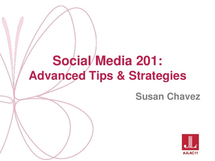 Social Media 201: Advanced Tips & Strategies<br />Susan Chavez<br />#JLAC11<br />