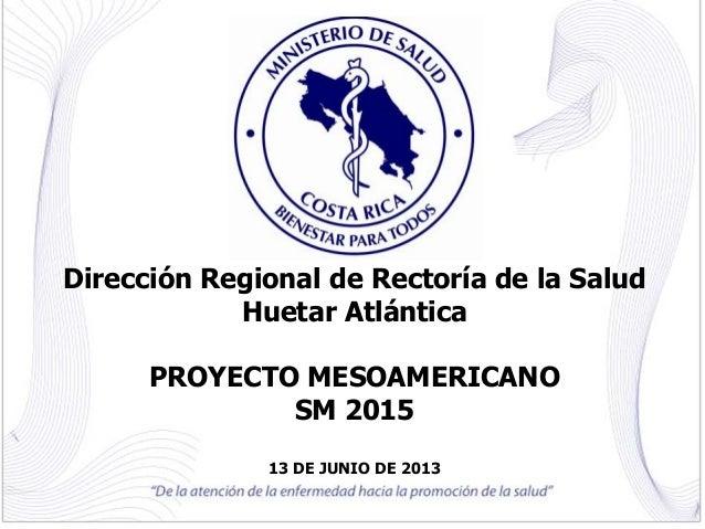 Dirección Regional de Rectoría de la Salud Huetar Atlántica PROYECTO MESOAMERICANO SM 2015 13 DE JUNIO DE 2013