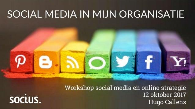 SOCIAL MEDIA IN MIJN ORGANISATIE Workshop social media en online strategie 12 oktober 2017 Hugo Callens