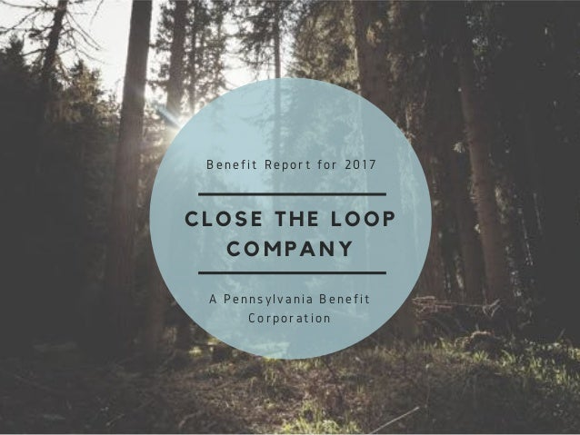 CLOSE THE LOOP COMPANY Benefit Report for 2017 A Pennsylvania Benefit Corporation