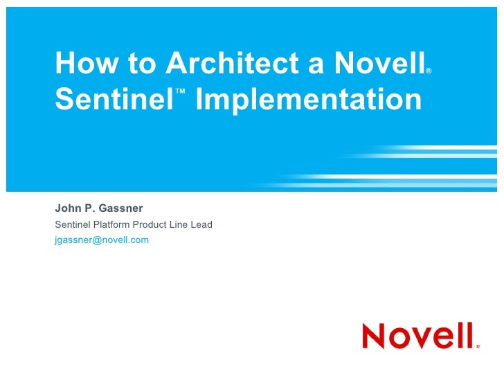 How to Architect a Novell             ®    Sentinel Implementation         ™     John P. Gassner Sentinel Platform Product...