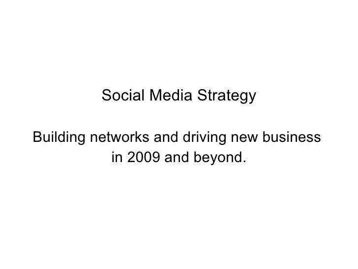<ul><li>Social Media Strategy </li></ul><ul><li>Building networks and driving new business  </li></ul><ul><li>in 2009 and ...
