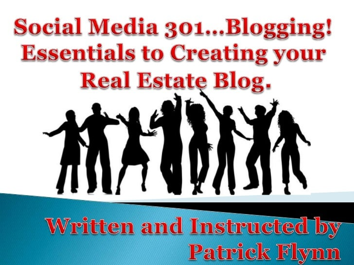 Social Media 301…Blogging! <br />Essentials to Creating your <br />Real Estate Blog.<br />Written and Instructed by<br />P...