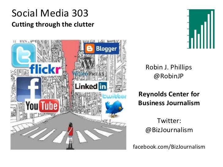 Social Media 303 Cutting through the clutter Reynolds Center for Business Journalism Twitter: @BizJournalism facebook.com/...