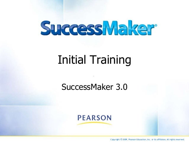 Copyright © 2009, Pearson Education, Inc. or its affiliates. All rights reserved. Initial Training SuccessMaker 3.0