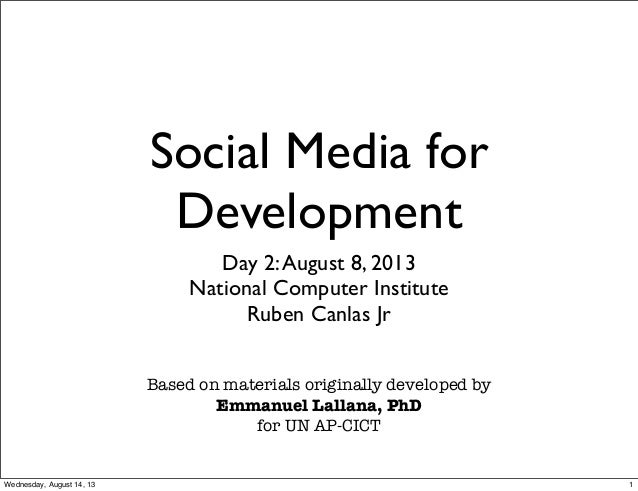 Social Media for Development Day 2:August 8, 2013 National Computer Institute Ruben Canlas Jr Based on materials originall...