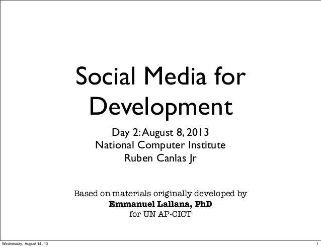 Social Media for Development Day 2:August 8, 2013 National Computer Institute Ruben Canlas Jr Based on materials originall...