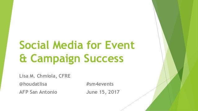 Social Media for Event & Campaign Success Lisa M. Chmiola, CFRE @houdatlisa #sm4events AFP San Antonio June 15, 2017