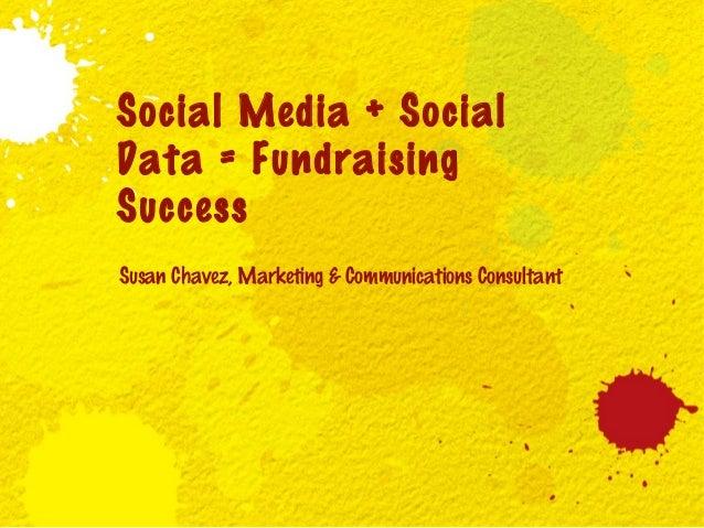 Social Media + Social Data = Fundraising Success Susan Chavez, Marketing & Communications Consultant