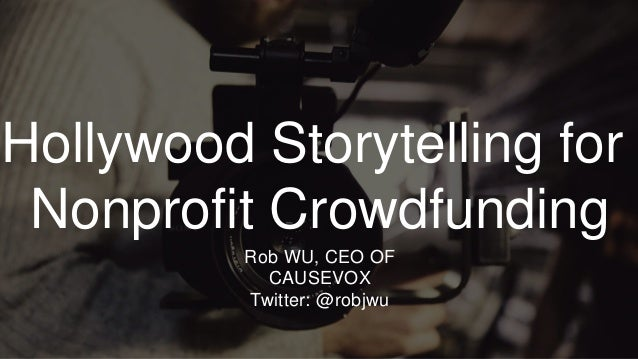 #SM4NP Hollywood Storytelling for Nonprofit Crowdfunding Rob WU, CEO OF CAUSEVOX Twitter: @robjwu