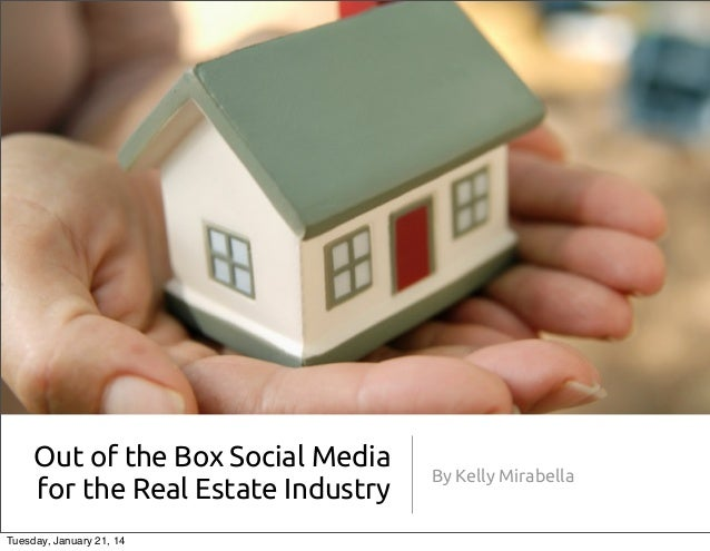 Out of the Box Social Media for the Real Estate Industry Tuesday, January 21, 14  By Kelly Mirabella