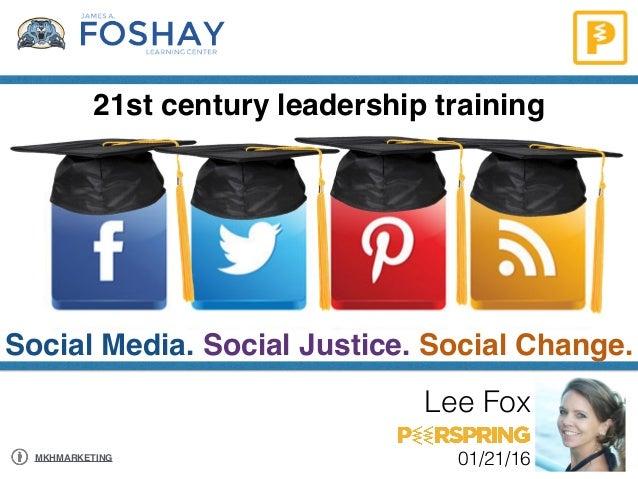 21st century leadership training Social Media. Social Justice. Social Change. Lee Fox 01/21/16MKHMARKETING