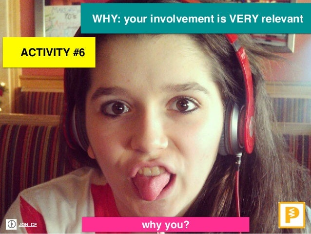 WHY: your involvement is VERY relevant JON_CF why you? ACTIVITY #6