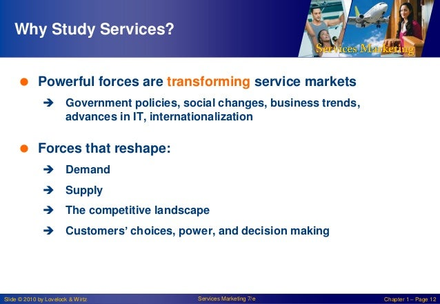Why Study Services?  Powerful forces are transforming service markets  Government policies, social changes, business tre...