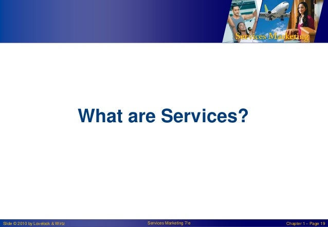 What are Services?  Slide © 2010 by Lovelock & Wirtz  Services Marketing 7/e  Chapter 1 – Page 19