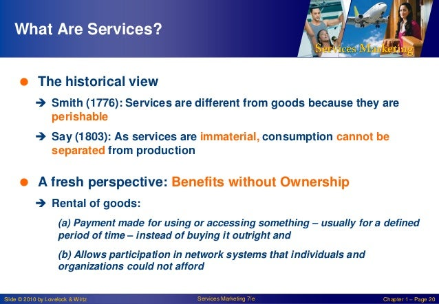 What Are Services?  The historical view  Smith (1776): Services are different from goods because they are perishable  S...