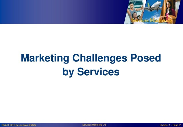 Marketing Challenges Posed by Services  Slide © 2010 by Lovelock & Wirtz  Services Marketing 7/e  Chapter 1 – Page 31