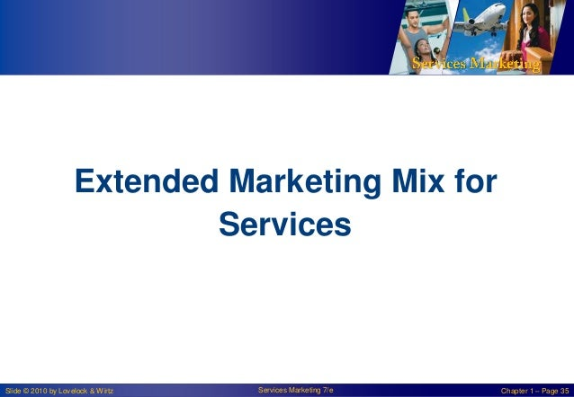 Extended Marketing Mix for Services  Slide © 2010 by Lovelock & Wirtz  Services Marketing 7/e  Chapter 1 – Page 35