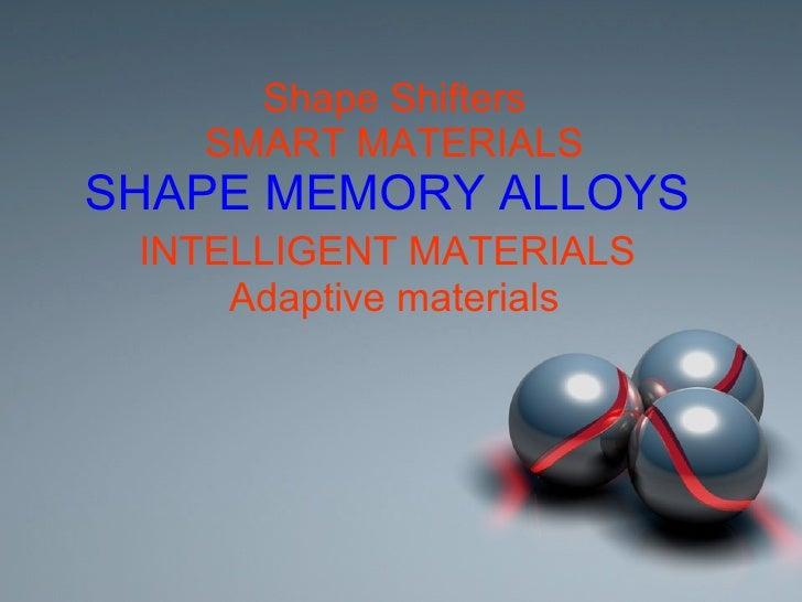 Shape Shifters SMART MATERIALS SHAPE MEMORY ALLOYS   INTELLIGENT MATERIALS   Adaptive materials