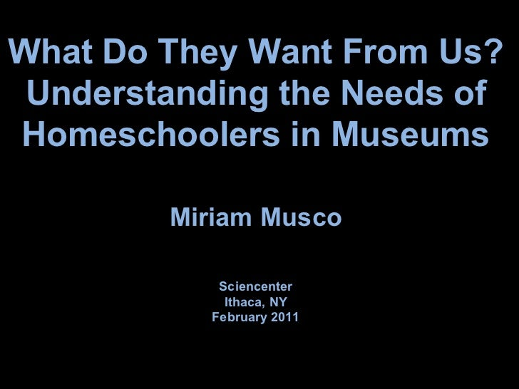 What Do They Want From Us? Understanding the Needs of Homeschoolers in Museums Miriam Musco Sciencenter Ithaca, NY Februar...