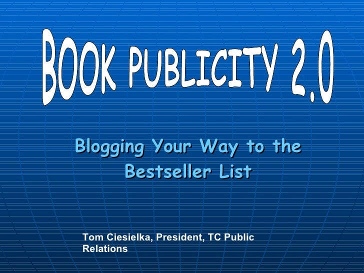 Blogging Your Way to the Bestseller List BOOK PUBLICITY 2.0 Tom Ciesielka, President, TC Public Relations