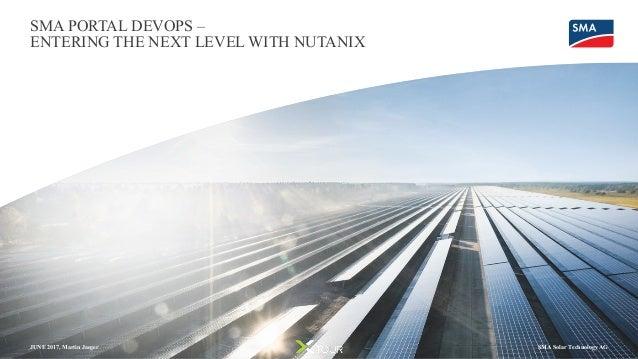 JUNE 2017, Martin Jaeger SMA PORTAL DEVOPS – ENTERING THE NEXT LEVEL WITH NUTANIX SMA Solar Technology AG
