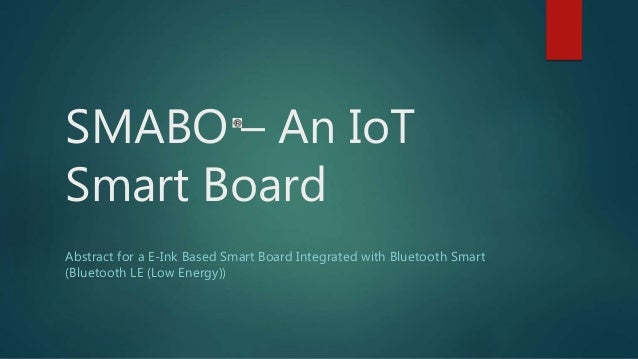SMABO – An IoT Smart Board Abstract for a E-Ink Based Smart Board Integrated with Bluetooth Smart (Bluetooth LE (Low Energ...