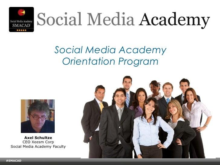 Social Media Academy Orientation Program<br />Axel Schultze<br />President Social Media Academy<br />CEO Xeesm Corp<br />