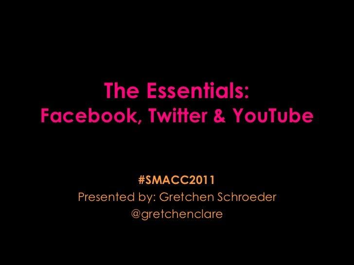 The Essentials: Facebook, Twitter & YouTube #SMACC2011 Presented by: Gretchen Schroeder @gretchenclare