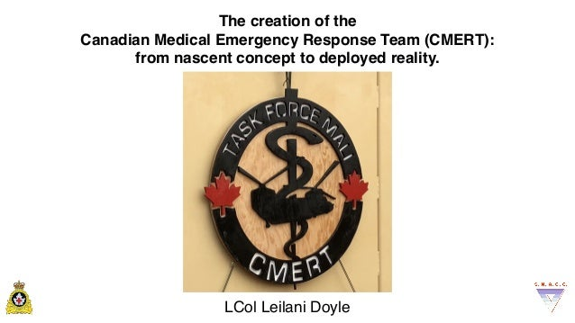 The creation of the Canadian Medical Emergency Response Team (CMERT): from nascent concept to deployed reality. LCol Leila...