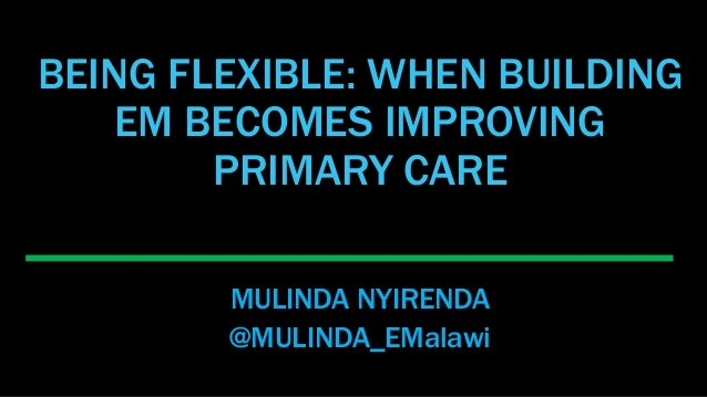 BEING FLEXIBLE: WHEN BUILDING EM BECOMES IMPROVING PRIMARY CARE MULINDA NYIRENDA @MULINDA_EMalawi