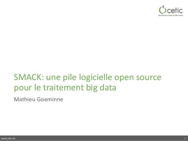 www.cetic.be SMACK:unepilelogicielleopensource pourletraitementbigdata MathieuGoeminne 1