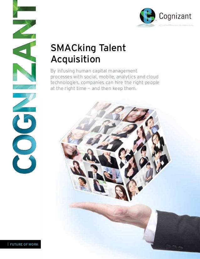 SMACking Talent Acquisition By infusing human capital management processes with social, mobile, analytics and cloud techno...