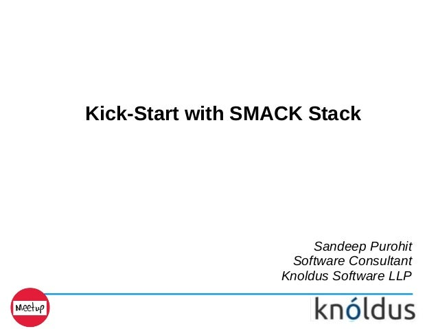 Kick-Start with SMACK Stack Sandeep Purohit Software Consultant Knoldus Software LLP
