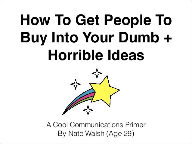 How To Get People To Buy Into Your Dumb + Horrible Ideas A Cool Communications Primer By Nate Walsh (Age 29)