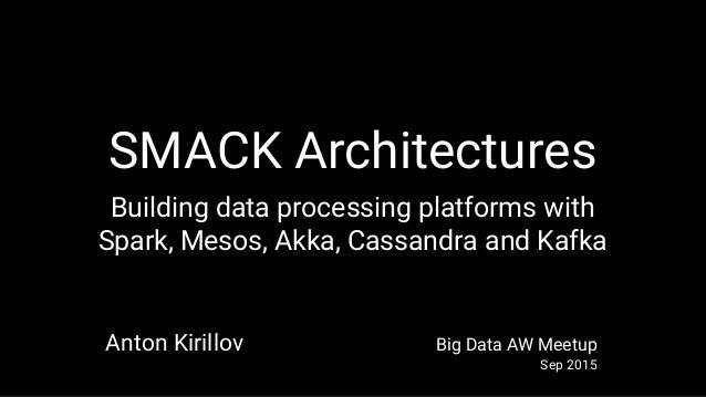 SMACK Architectures Building data processing platforms with Spark, Mesos, Akka, Cassandra and Kafka Anton Kirillov Big Dat...