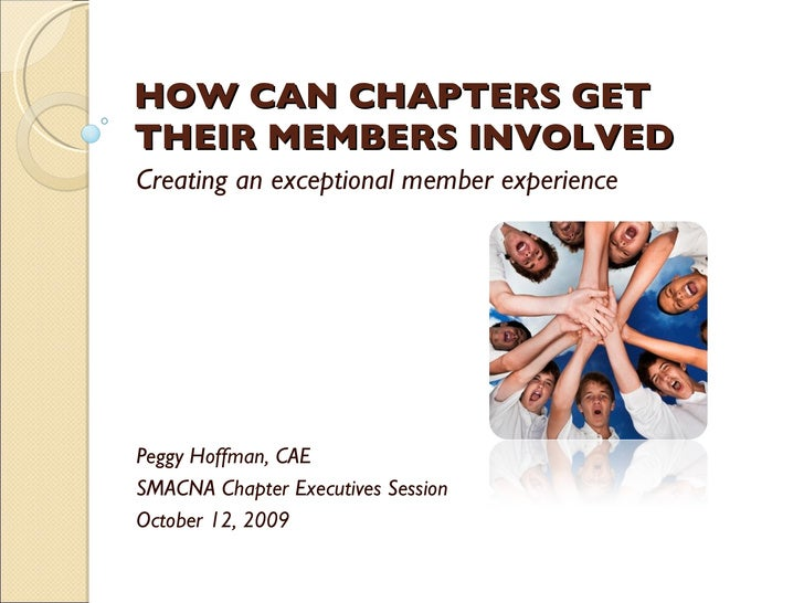 HOW CAN CHAPTERS GET THEIR MEMBERS INVOLVED Creating an exceptional member experience Peggy Hoffman, CAE SMACNA Chapter Ex...