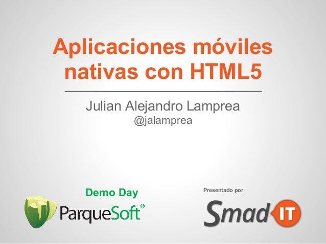 Aplicaciones móvilesnativas con HTML5Julian Alejandro Lamprea@jalampreaDemo Day Presentado por