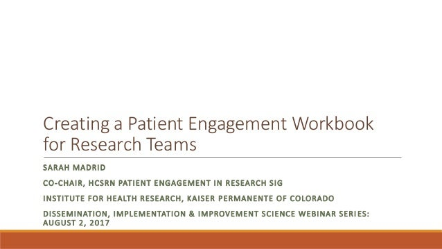 Creating a Patient Engagement Workbook for Research Teams SARAH MADRID CO-CHAIR, HCSRN PATIENT ENGAGEMENT IN RESEARCH SIG ...