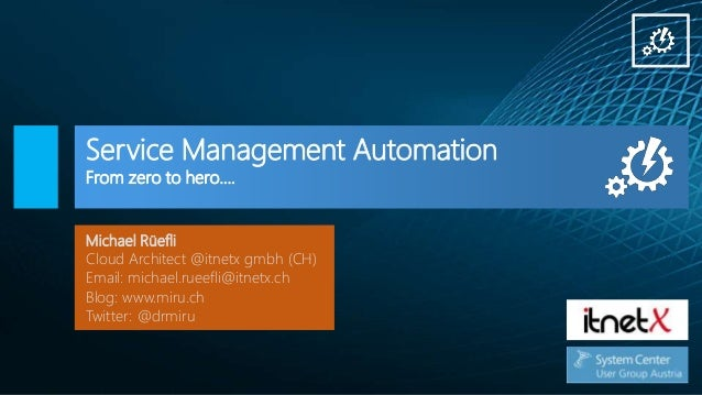 Service Management Automation From zero to hero…. Michael Rüefli Cloud Architect @itnetx gmbh (CH) Email: michael.rueefli@...