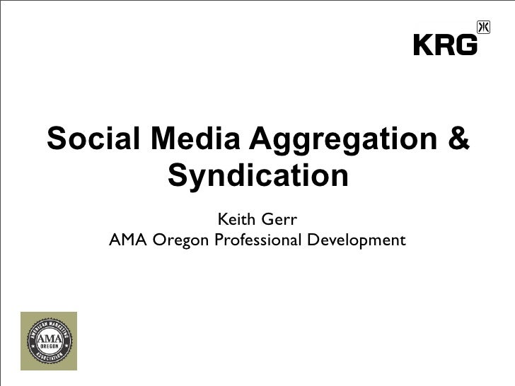 Social Media Aggregation &         Syndication               Keith Gerr    AMA Oregon Professional Development