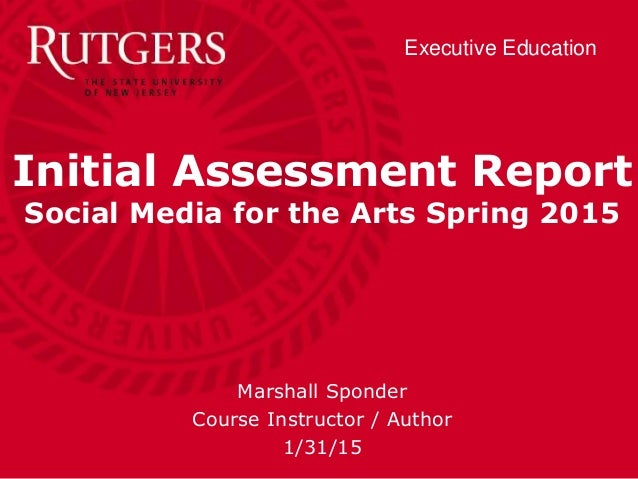 Executive Education Initial Assessment Report Social Media for the Arts Spring 2015 Marshall Sponder Course Instructor / A...