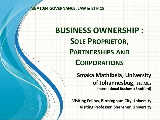 MBA1034 GOVERNANCE, LAW & ETHICS  BUSINESS OWNERSHIP : SOLE PROPRIETOR, PARTNERSHIPS AND CORPORATIONS Smaka Mathibela, Uni...