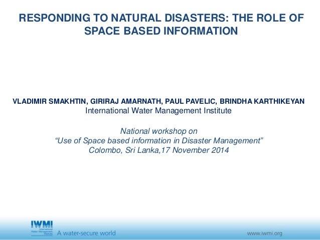 RESPONDING TO NATURAL DISASTERS: THE ROLE OF  SPACE BASED INFORMATION  VLADIMIR SMAKHTIN, GIRIRAJ AMARNATH, PAUL PAVELIC, ...