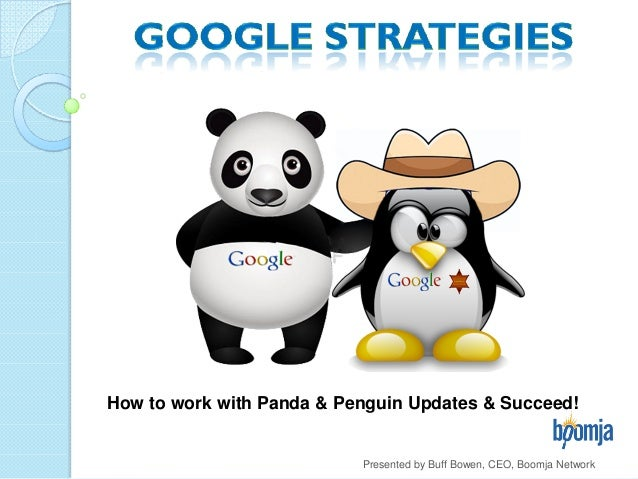Presented by Buff Bowen, CEO, Boomja Network How to work with Panda & Penguin Updates & Succeed!
