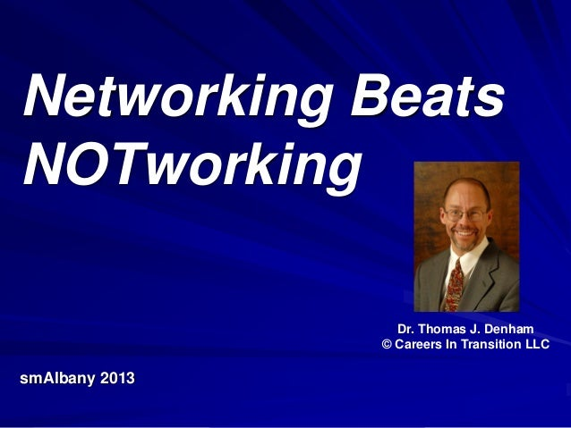Networking Beats NOTworking smAlbany 2013 Dr. Thomas J. Denham © Careers In Transition LLC