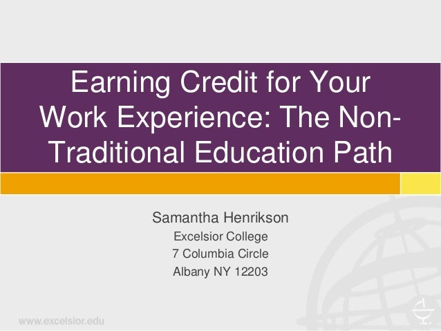 Earning Credit for Your Work Experience: The Non- Traditional Education Path Samantha Henrikson Excelsior College 7 Columb...