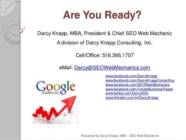 Are You Ready? Darcy Knapp, MBA, President & Chief SEO Web Mechanic A division of Darcy Knapp Consulting, Inc. Cell/Office...