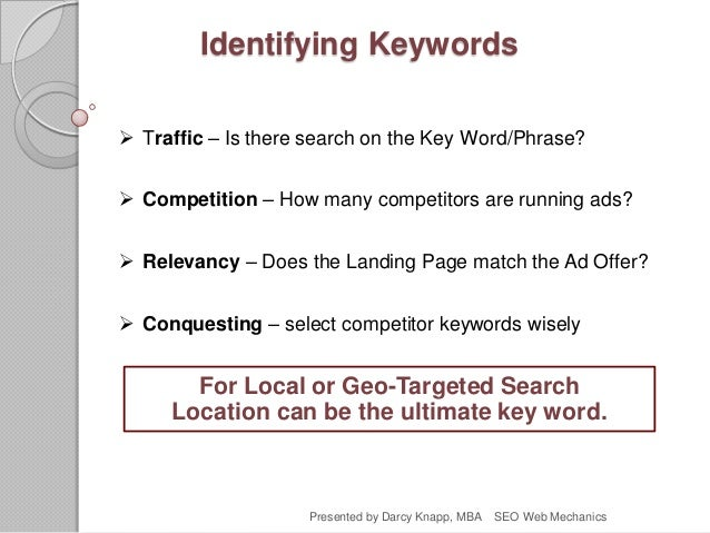 Identifying Keywords  Traffic – Is there search on the Key Word/Phrase?  Competition – How many competitors are running ...