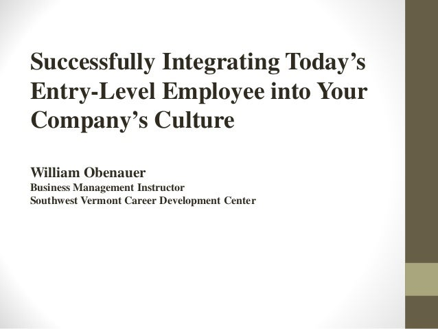 Successfully Integrating Today's Entry-Level Employee into Your Company's Culture William Obenauer Business Management Ins...